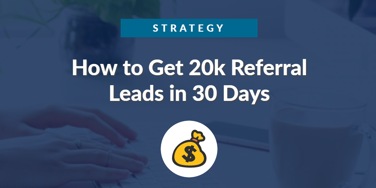 Strategy: How to Get 20k Referral Leads in 30 Days